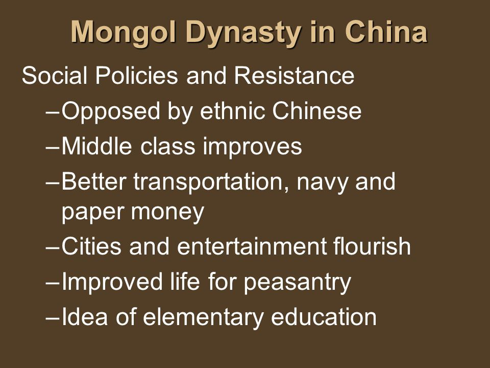 Mongol Dynasty in China Social Policies and Resistance –Opposed by ethnic Chinese –Middle class improves –Better transportation, navy and paper money
