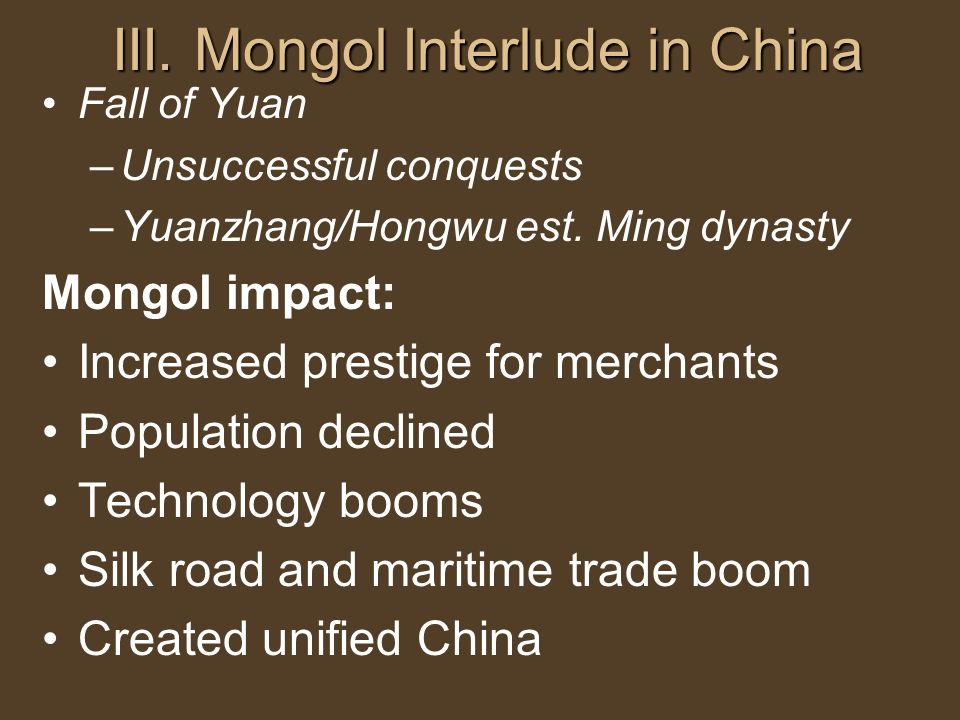 III. Mongol Interlude in China Fall of Yuan –Unsuccessful conquests –Yuanzhang/Hongwu est. Ming dynasty Mongol impact: Increased prestige for merchant