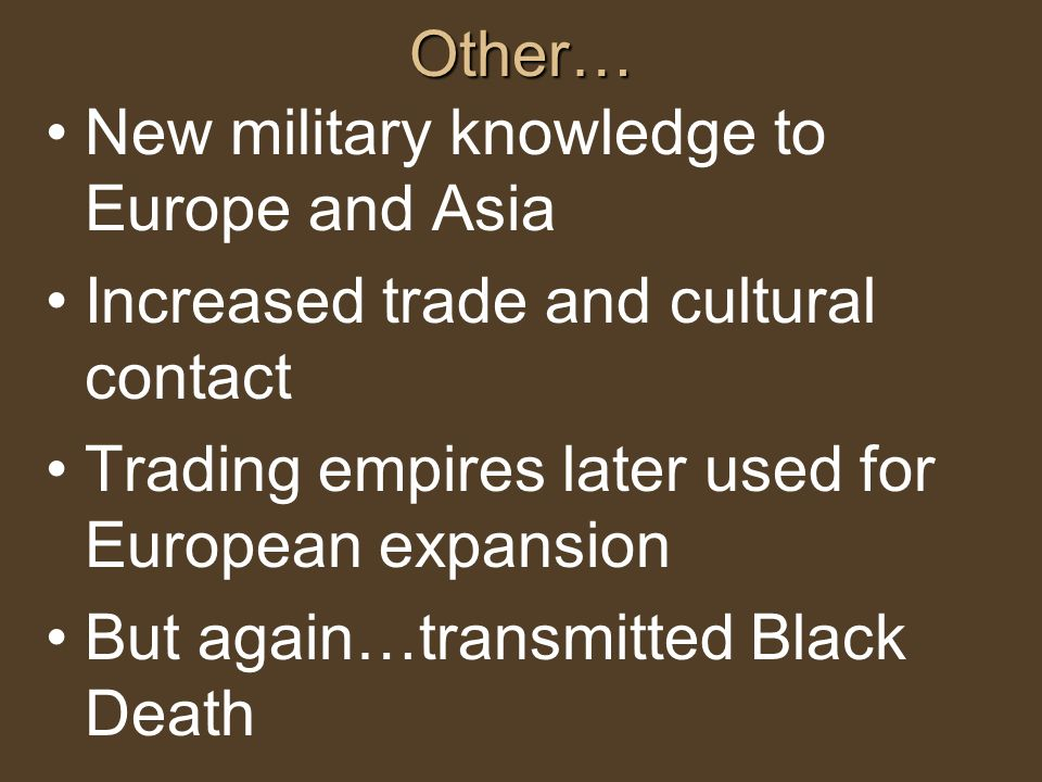 Other… New military knowledge to Europe and Asia Increased trade and cultural contact Trading empires later used for European expansion But again…tran