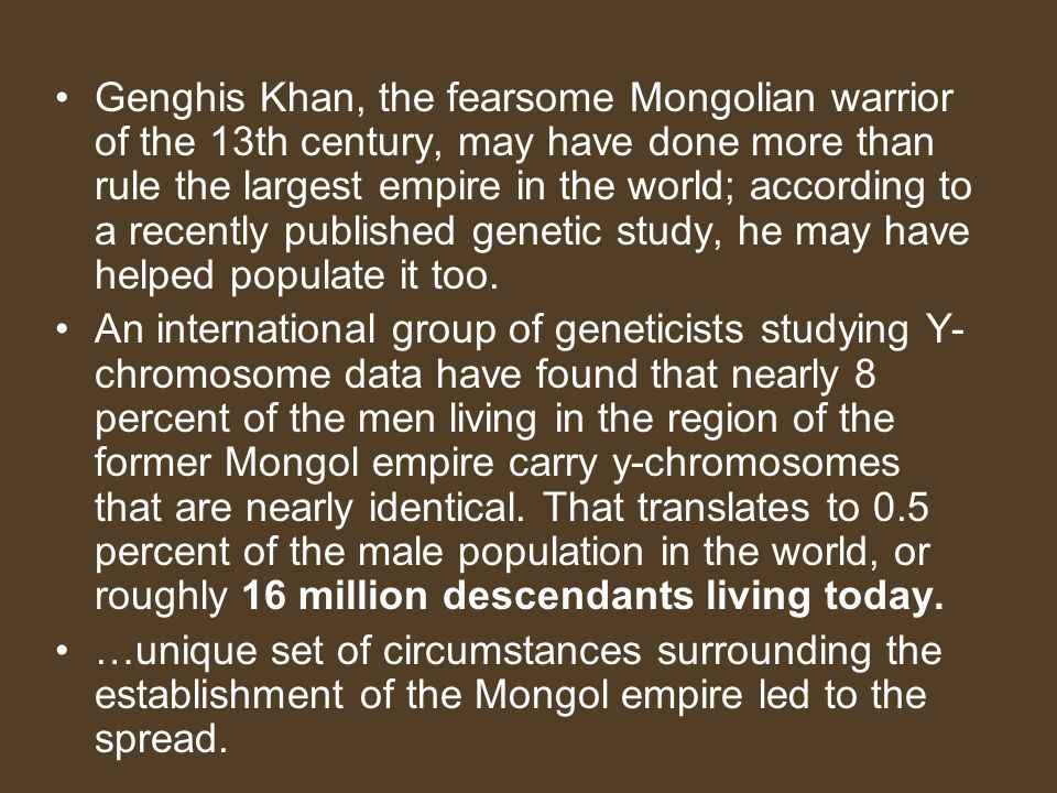 Genghis Khan, the fearsome Mongolian warrior of the 13th century, may have done more than rule the largest empire in the world; according to a recentl