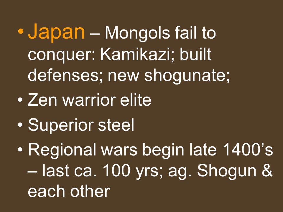 Japan – Mongols fail to conquer: Kamikazi; built defenses; new shogunate; Zen warrior elite Superior steel Regional wars begin late 1400s – last ca. 1