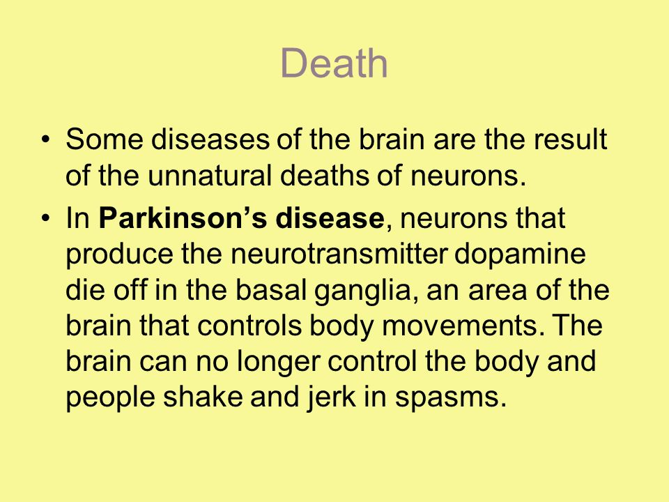 Death In Huntingtons disease, a genetic mutation causes over-production of a neurotransmitter called glutamate, which kills neurons in the basal ganglia.