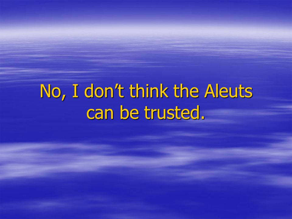 No, I dont think the Aleuts can be trusted.
