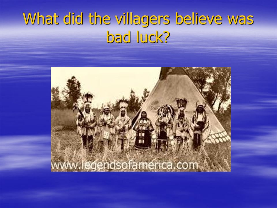 What did the villagers believe was bad luck?