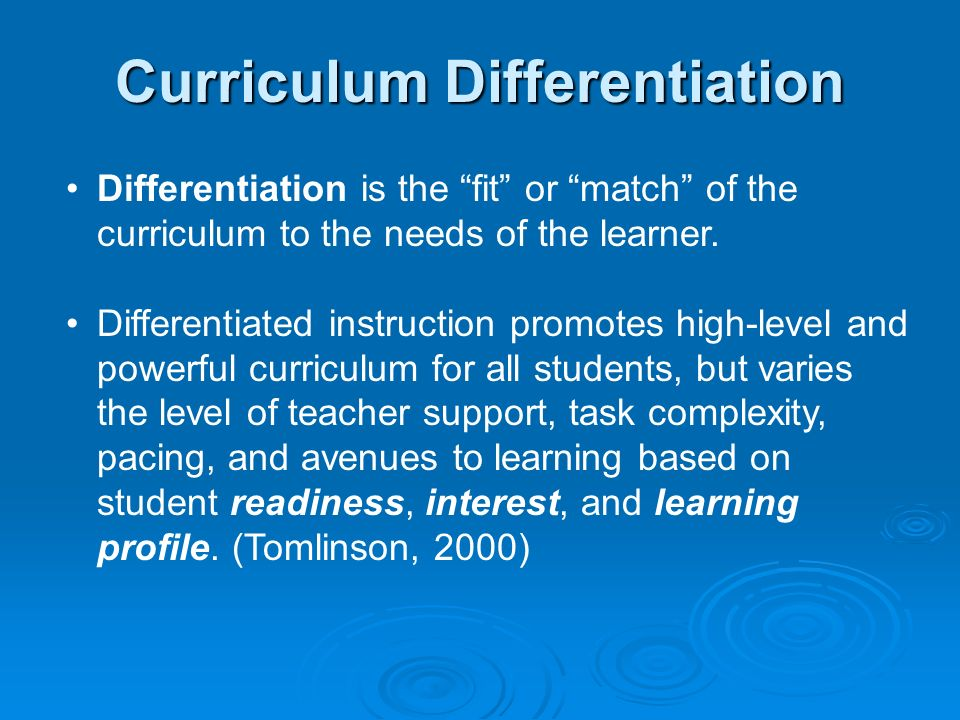Curriculum Differentiation Differentiation is the fit or match of the curriculum to the needs of the learner. Differentiated instruction promotes high