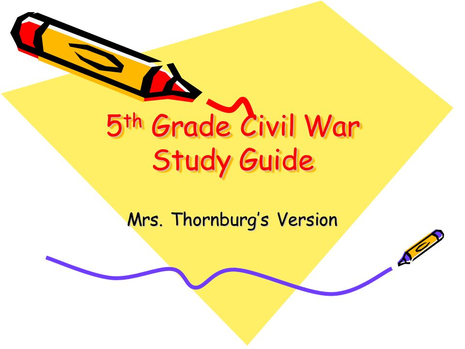 5 th Grade Civil War Study Guide Mrs. Thornburgs Version