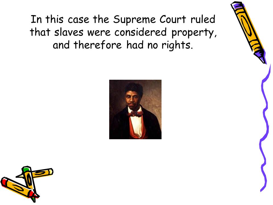 In this case the Supreme Court ruled that slaves were considered property, and therefore had no rights.