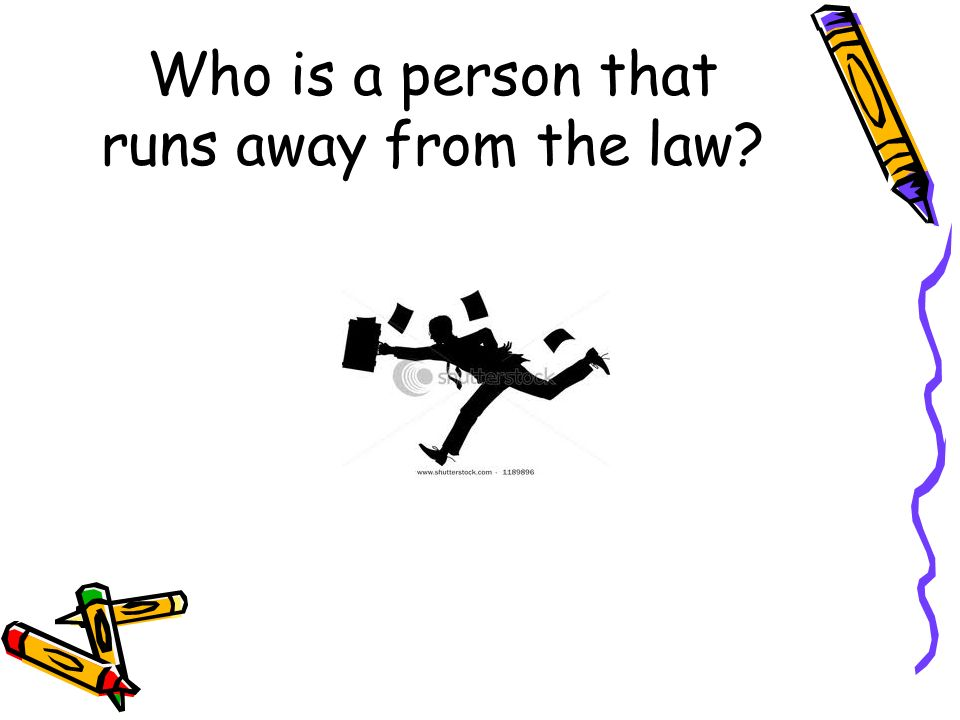 Who is a person that runs away from the law?
