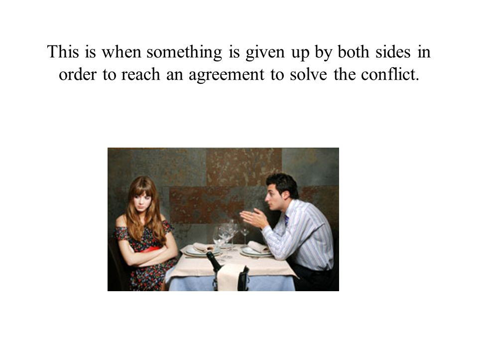 This is when something is given up by both sides in order to reach an agreement to solve the conflict.
