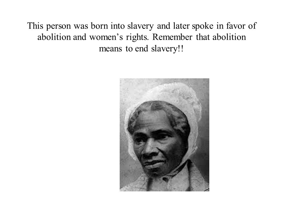 This person was born into slavery and later spoke in favor of abolition and womens rights. Remember that abolition means to end slavery!!