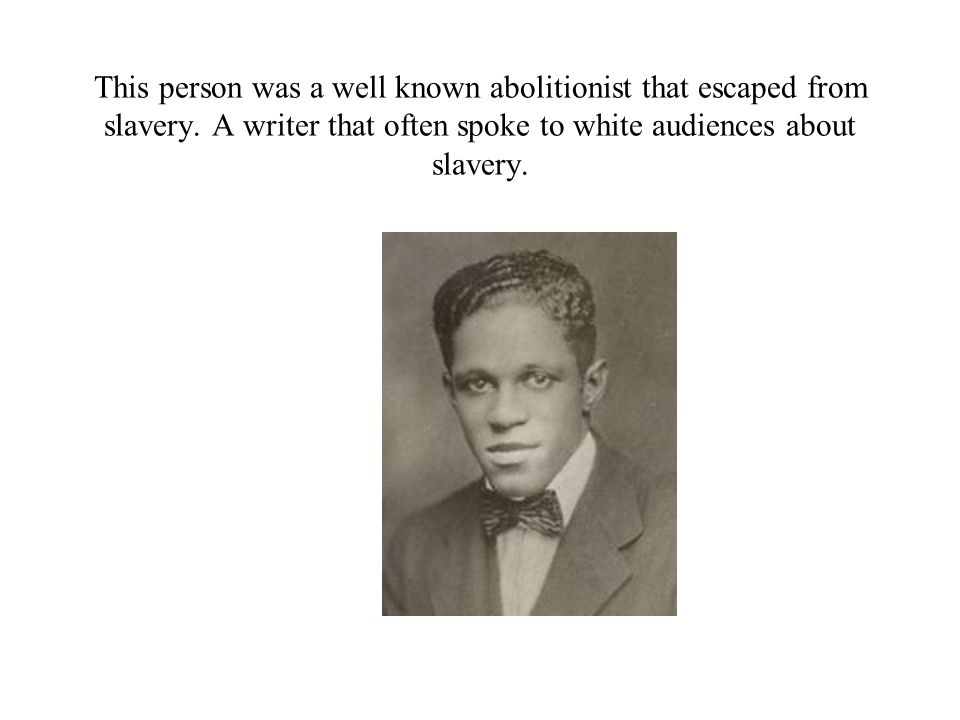 This person was a well known abolitionist that escaped from slavery. A writer that often spoke to white audiences about slavery.