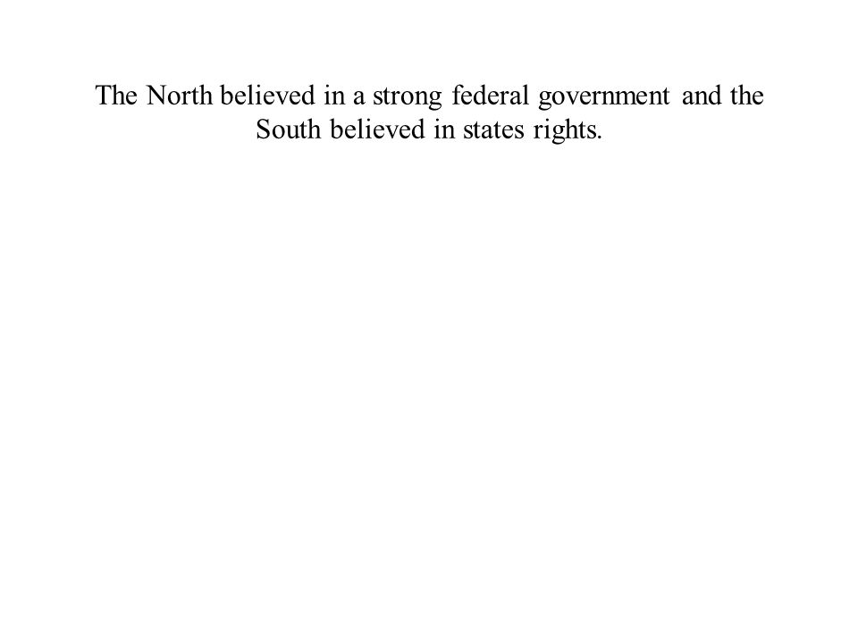 The North believed in a strong federal government and the South believed in states rights.