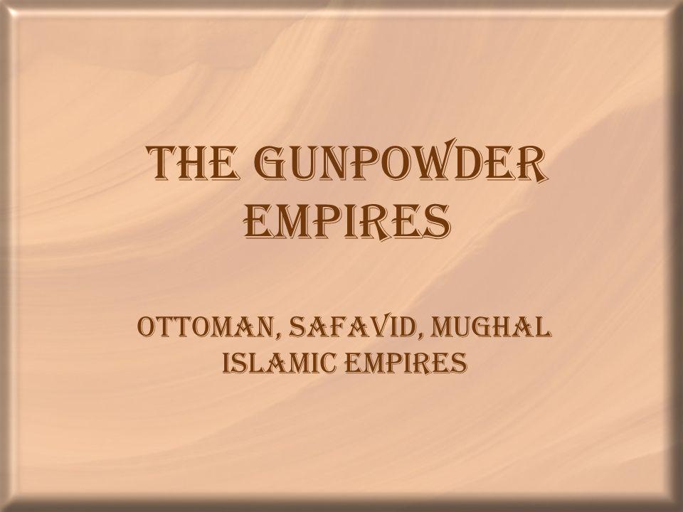 The Gunpowder Empires Ottoman, Safavid, Mughal Islamic Empires