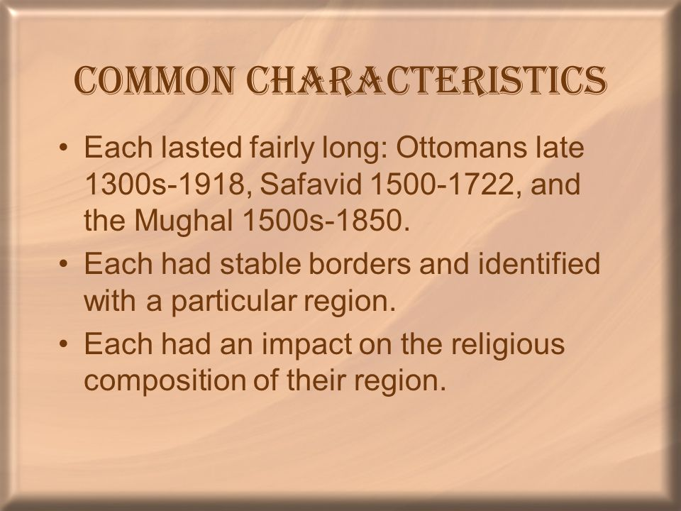 Common Characteristics Each lasted fairly long: Ottomans late 1300s-1918, Safavid 1500-1722, and the Mughal 1500s-1850. Each had stable borders and id
