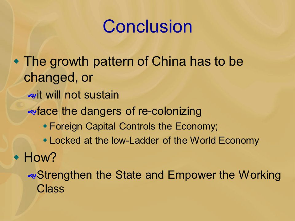 Conclusion The growth pattern of China has to be changed, or it will not sustain face the dangers of re-colonizing Foreign Capital Controls the Economy; Locked at the low-Ladder of the World Economy How.