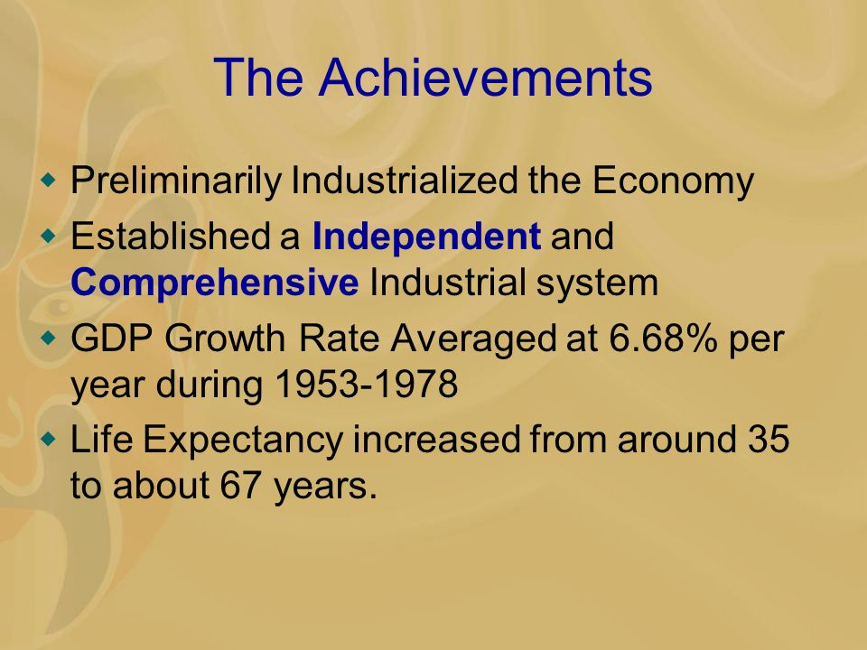 The Achievements Preliminarily Industrialized the Economy Established a Independent and Comprehensive Industrial system GDP Growth Rate Averaged at 6.68% per year during 1953-1978 Life Expectancy increased from around 35 to about 67 years.