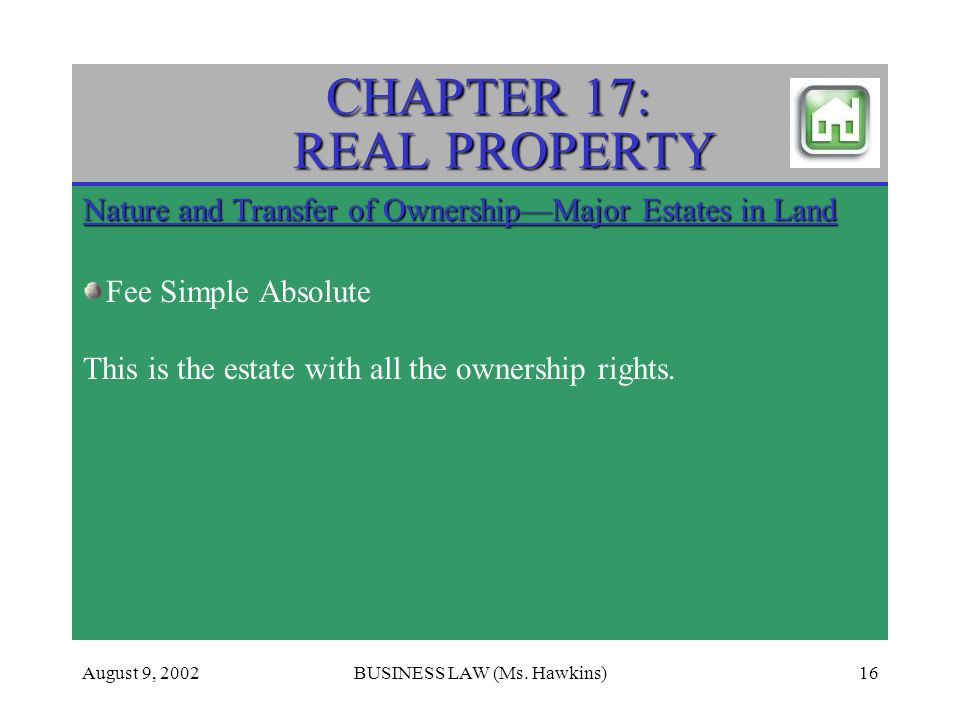 August 9, 2002BUSINESS LAW (Ms. Hawkins)16 CHAPTER 17: REAL PROPERTY Nature and Transfer of OwnershipMajor Estates in Land Fee Simple Absolute This is