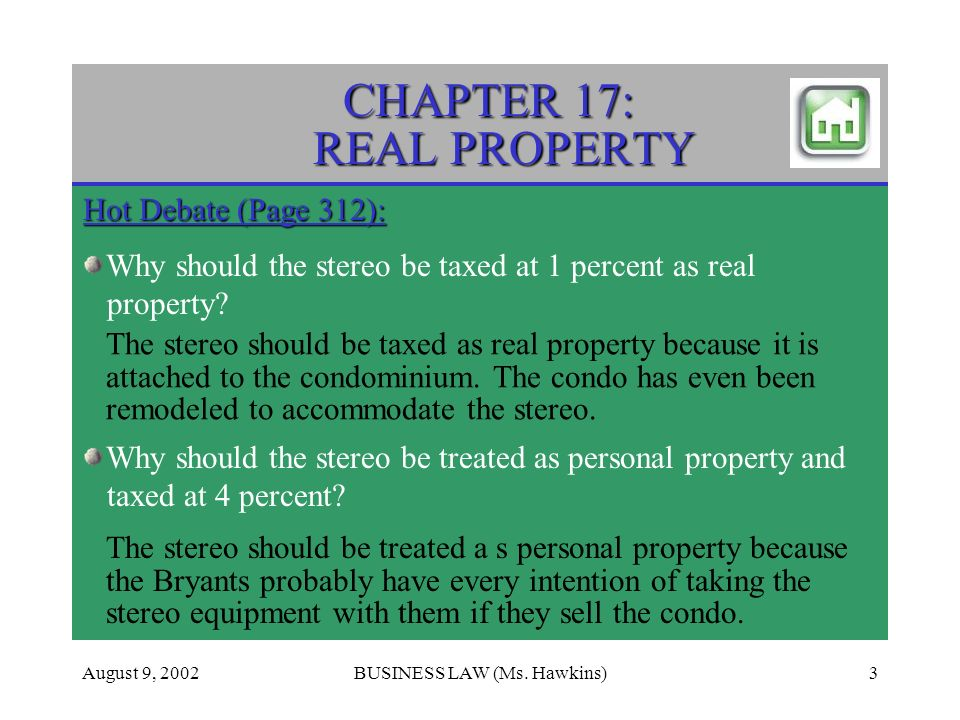 August 9, 2002BUSINESS LAW (Ms. Hawkins)3 CHAPTER 17: REAL PROPERTY Hot Debate (Page 312): Why should the stereo be taxed at 1 percent as real propert