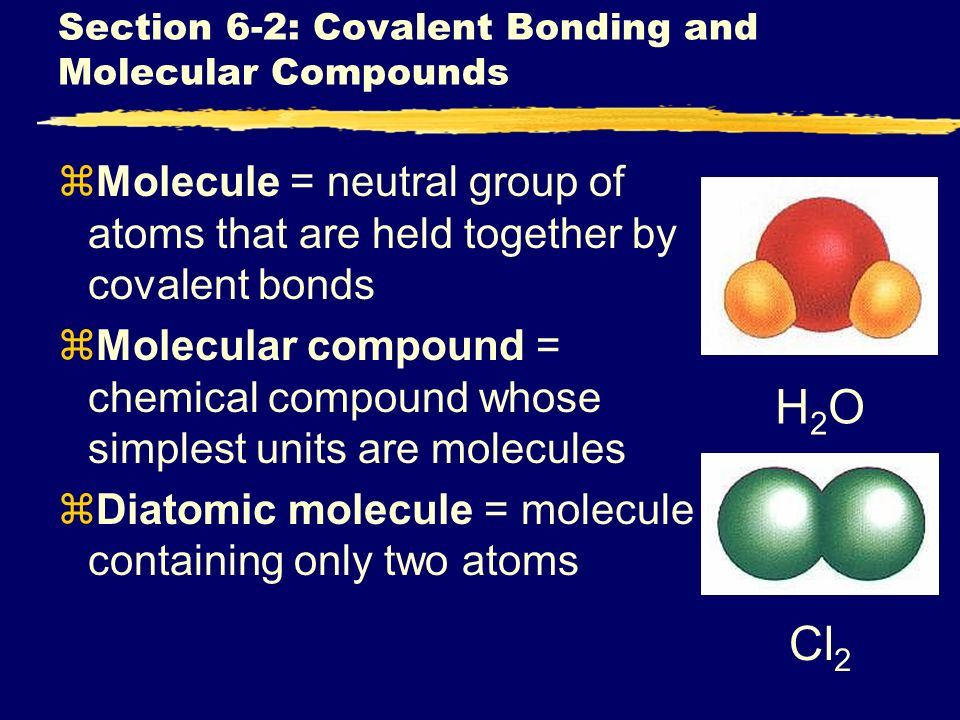 Section 6-2: Covalent Bonding and Molecular Compounds zMolecule = neutral group of atoms that are held together by covalent bonds zMolecular compound