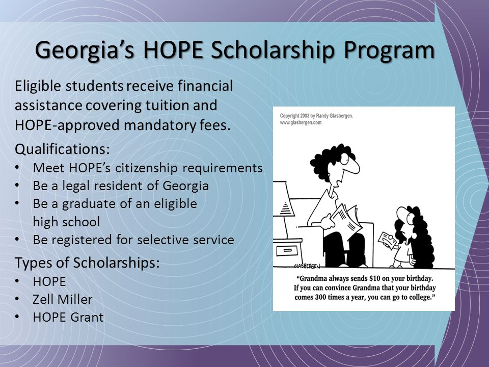 Georgias HOPE Scholarship Program Eligible students receive financial assistance covering tuition and HOPE-approved mandatory fees. Qualifications: Me