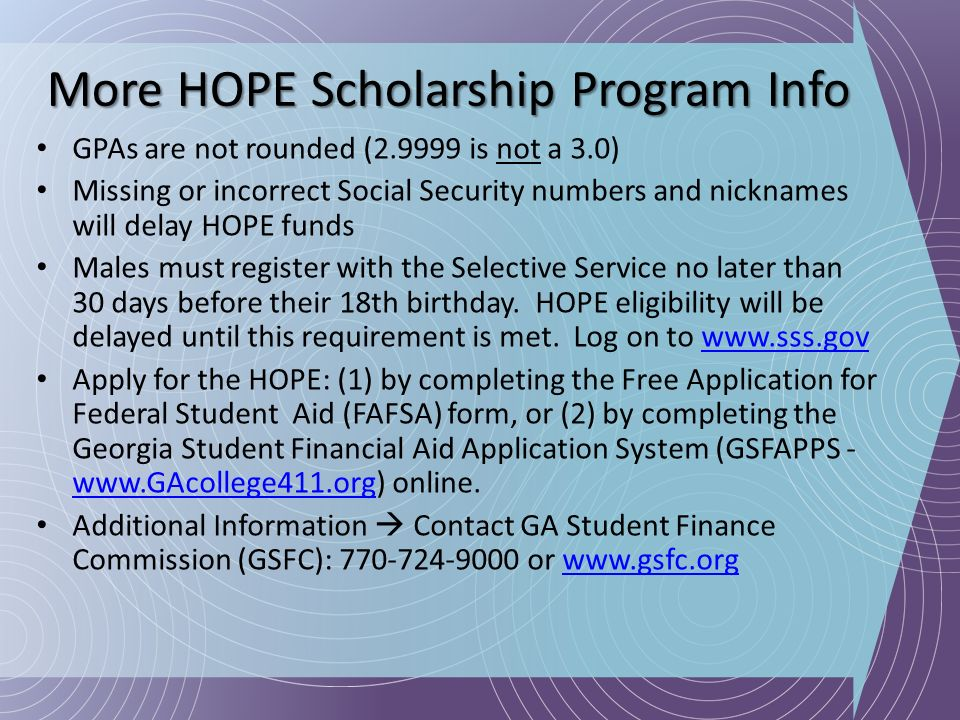 More HOPE Scholarship Program Info GPAs are not rounded (2.9999 is not a 3.0) Missing or incorrect Social Security numbers and nicknames will delay HO
