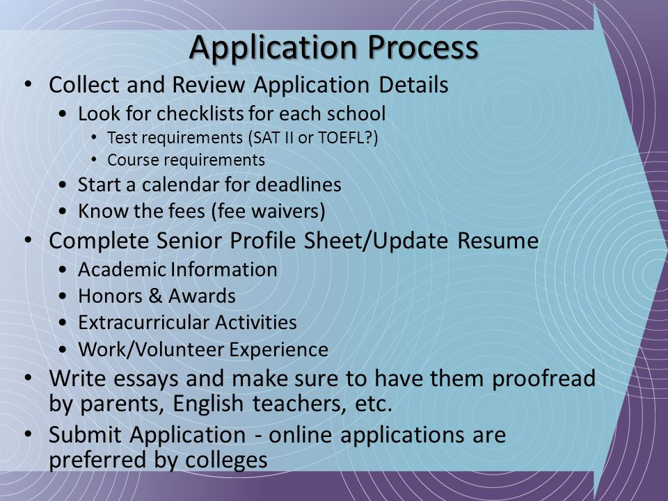 Application Process Collect and Review Application Details Look for checklists for each school Test requirements (SAT II or TOEFL?) Course requirement