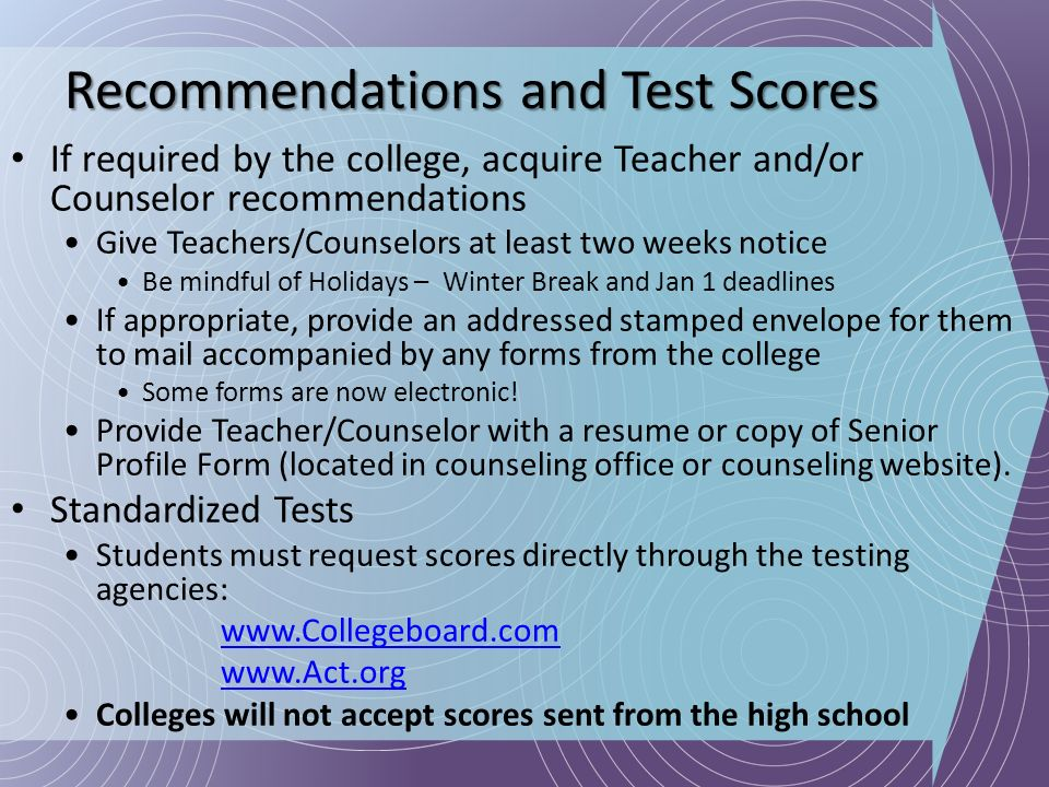 Recommendations and Test Scores If required by the college, acquire Teacher and/or Counselor recommendations Give Teachers/Counselors at least two wee