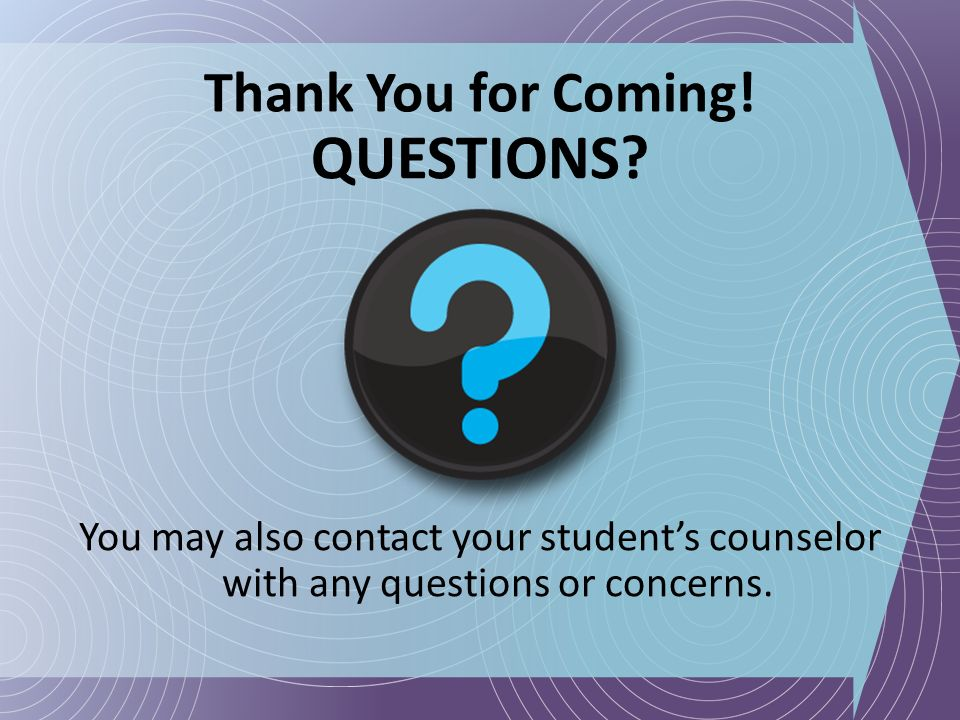 Thank You for Coming! QUESTIONS? You may also contact your students counselor with any questions or concerns.