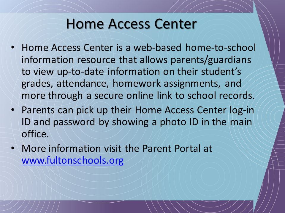 Home Access Center Home Access Center is a web-based home-to-school information resource that allows parents/guardians to view up-to-date information
