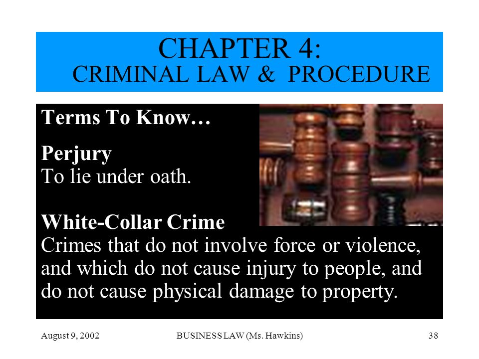 August 9, 2002BUSINESS LAW (Ms. Hawkins)38 Terms To Know… Perjury To lie under oath. White-Collar Crime Crimes that do not involve force or violence,
