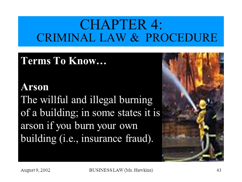 August 9, 2002BUSINESS LAW (Ms. Hawkins)43 Terms To Know… Arson The willful and illegal burning of a building; in some states it is arson if you burn
