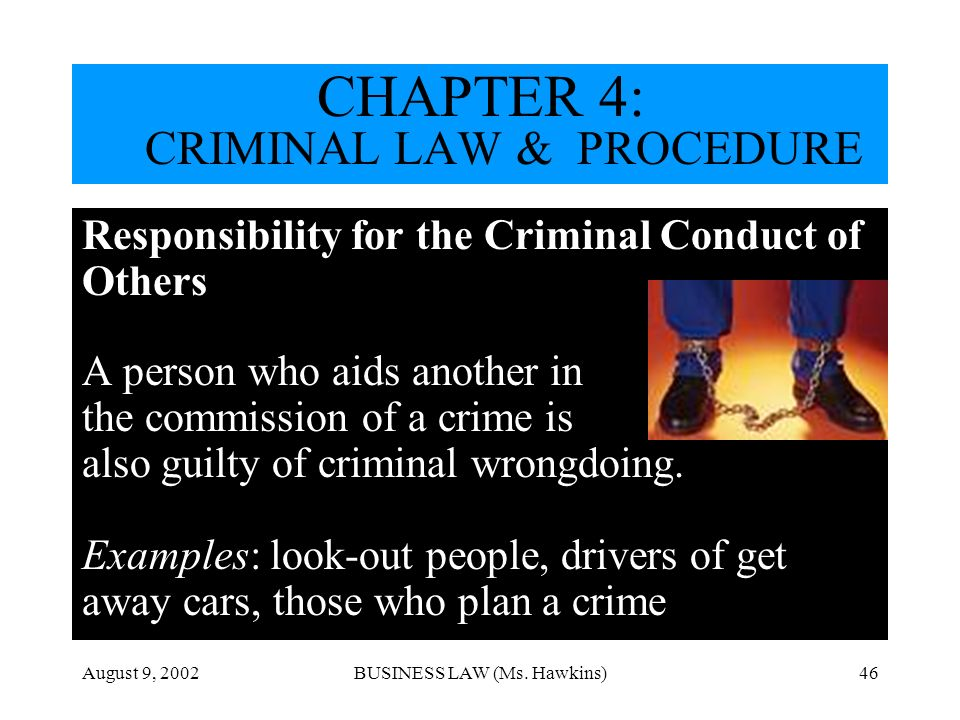 August 9, 2002BUSINESS LAW (Ms. Hawkins)46 Responsibility for the Criminal Conduct of Others A person who aids another in the commission of a crime is