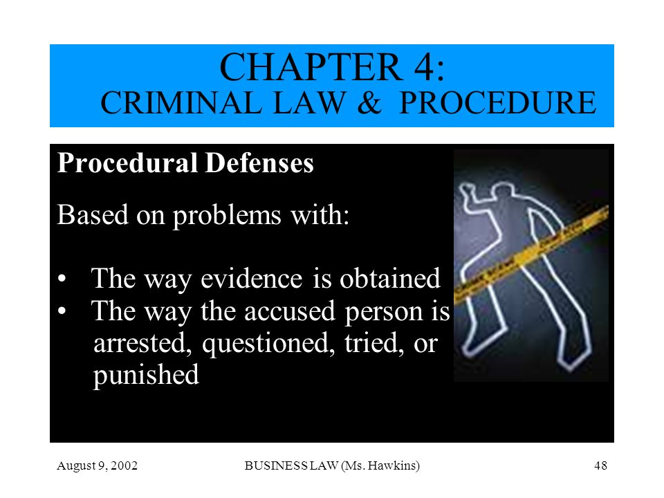 August 9, 2002BUSINESS LAW (Ms. Hawkins)48 Procedural Defenses Based on problems with: The way evidence is obtained The way the accused person is arre