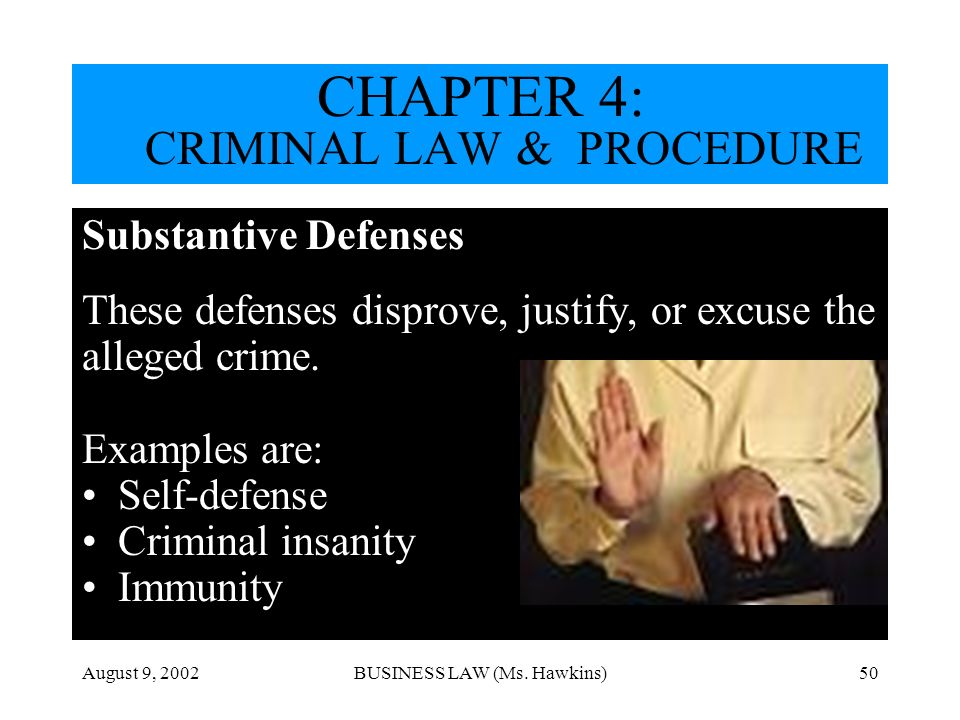 August 9, 2002BUSINESS LAW (Ms. Hawkins)50 Substantive Defenses These defenses disprove, justify, or excuse the alleged crime. Examples are: Self-defe
