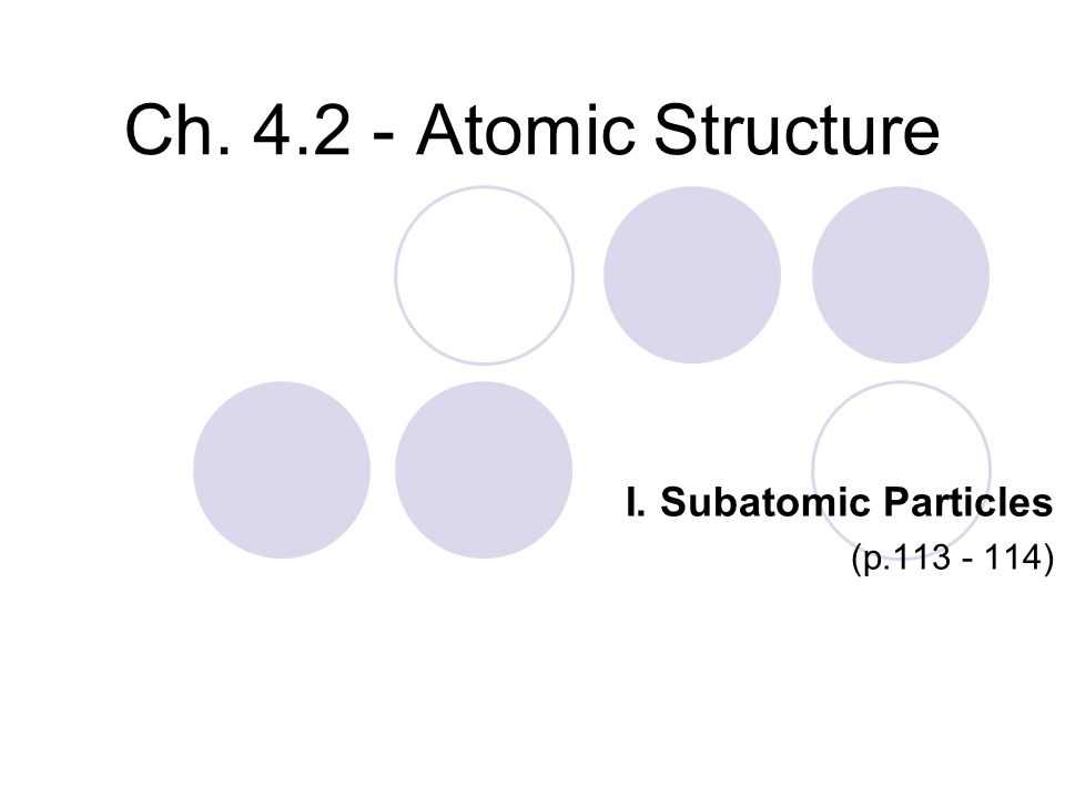 Ch. 4.2 - Atomic Structure I. Subatomic Particles (p.113 - 114)