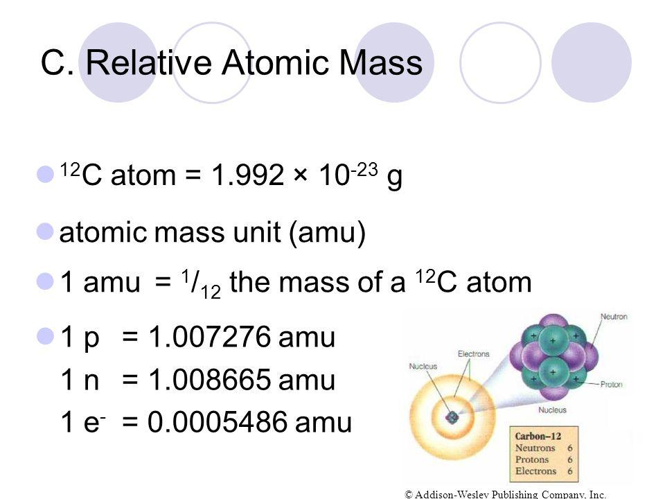 C. Relative Atomic Mass 12 C atom = 1.992 × 10 -23 g 1 p= 1.007276 amu 1 n = 1.008665 amu 1 e - = 0.0005486 amu © Addison-Wesley Publishing Company, I