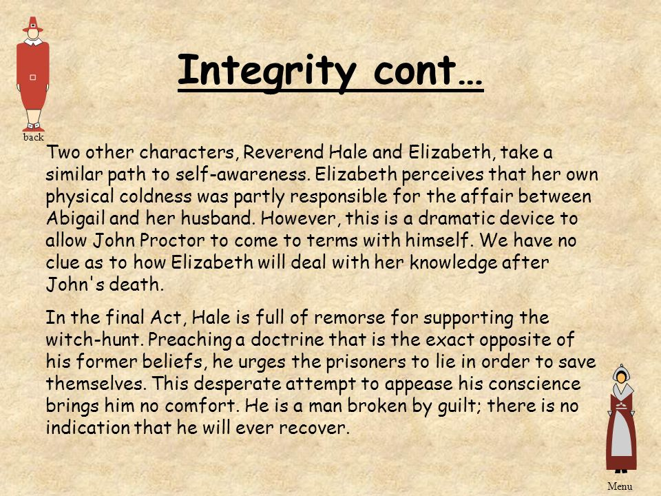 Integrity cont… Two other characters, Reverend Hale and Elizabeth, take a similar path to self-awareness. Elizabeth perceives that her own physical co