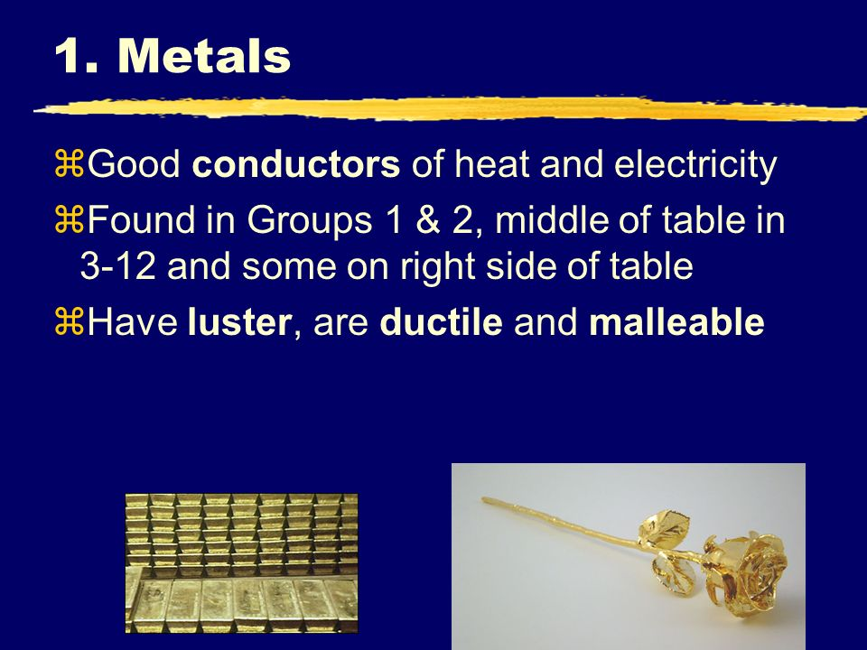 1. Metals zGood conductors of heat and electricity zFound in Groups 1 & 2, middle of table in 3-12 and some on right side of table zHave luster, are d