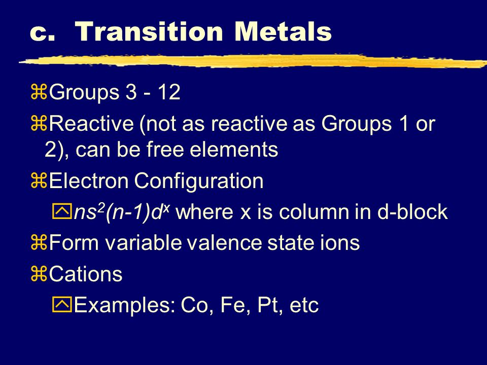 c. Transition Metals zGroups 3 - 12 zReactive (not as reactive as Groups 1 or 2), can be free elements zElectron Configuration yns 2 (n-1)d x where x