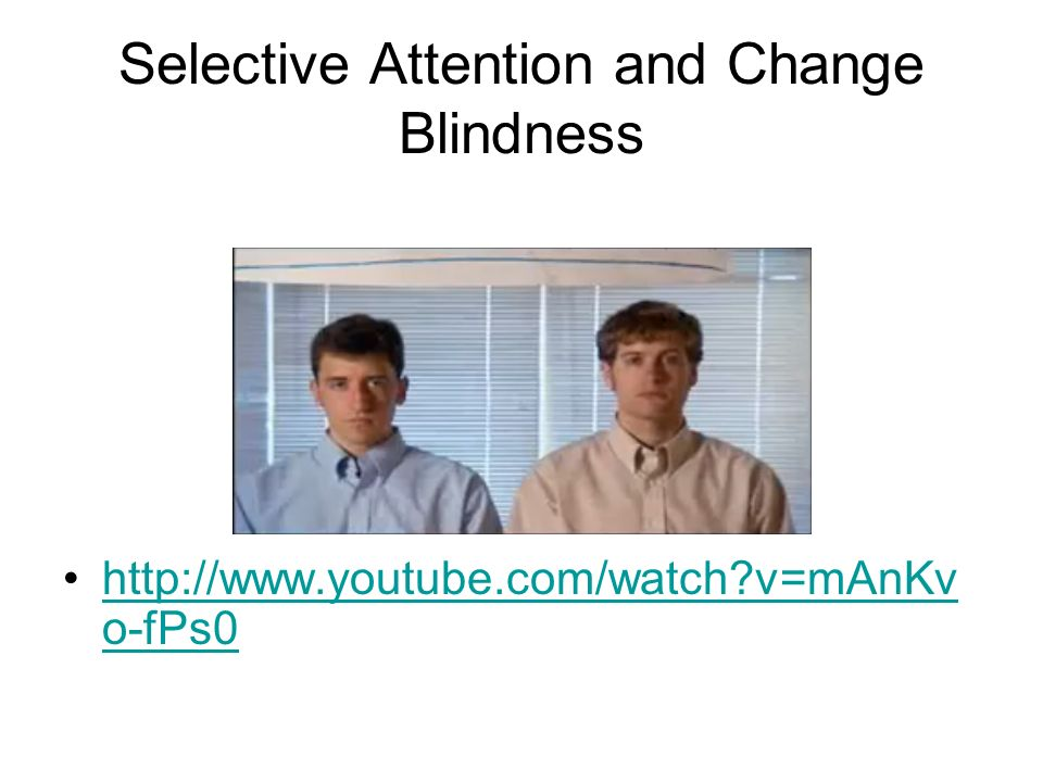 Selective Attention and Change Blindness http://www.youtube.com/watch v=mAnKv o-fPs0http://www.youtube.com/watch v=mAnKv o-fPs0