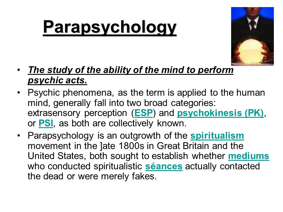 Parapsychology The study of the ability of the mind to perform psychic acts.