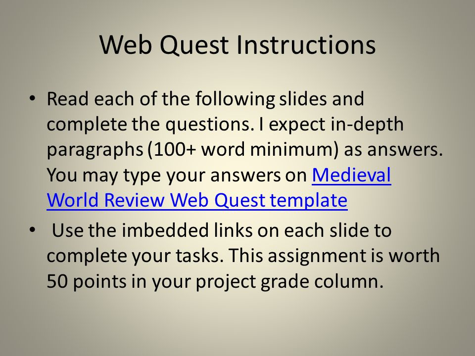 Web Quest Instructions Read each of the following slides and complete the questions. I expect in-depth paragraphs (100+ word minimum) as answers. You