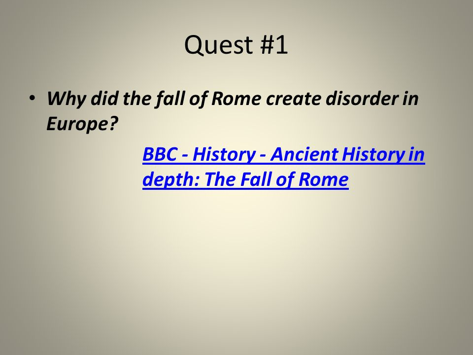 Quest #1 Why did the fall of Rome create disorder in Europe? BBC - History - Ancient History in depth: The Fall of Rome