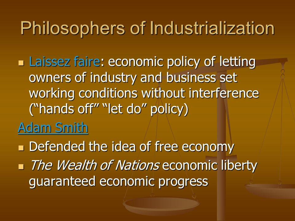 Philosophers of Industrialization Laissez faire: economic policy of letting owners of industry and business set working conditions without interferenc