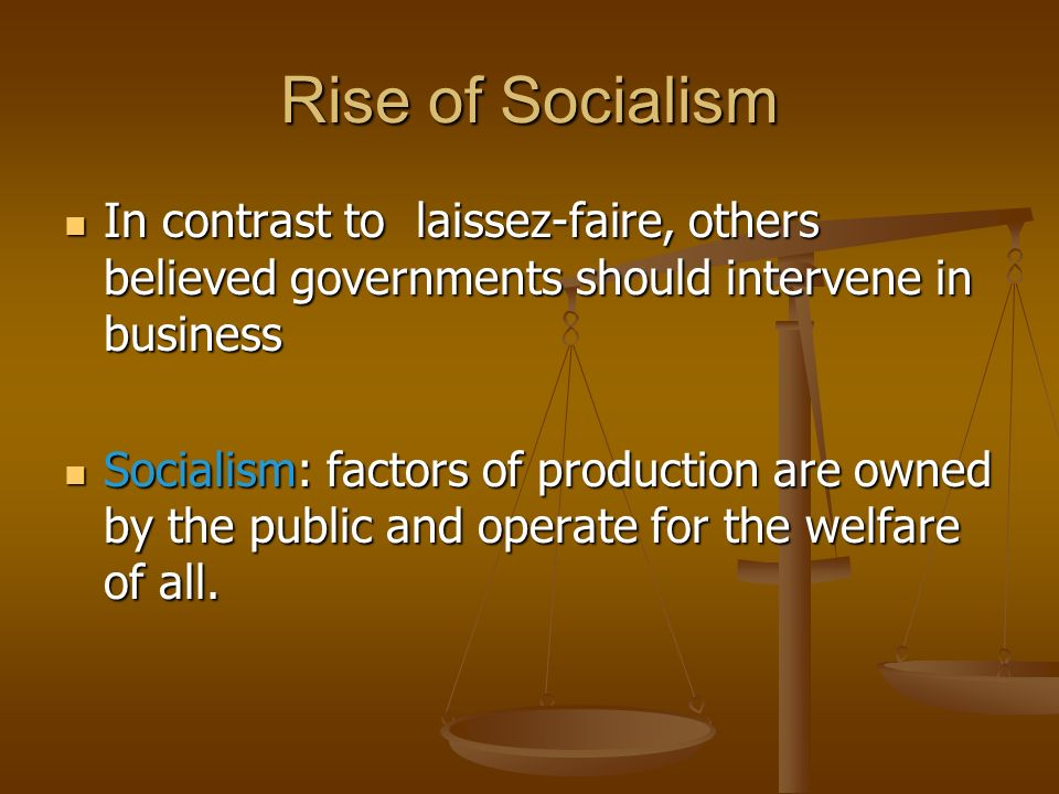 Rise of Socialism In contrast to laissez-faire, others believed governments should intervene in business In contrast to laissez-faire, others believed