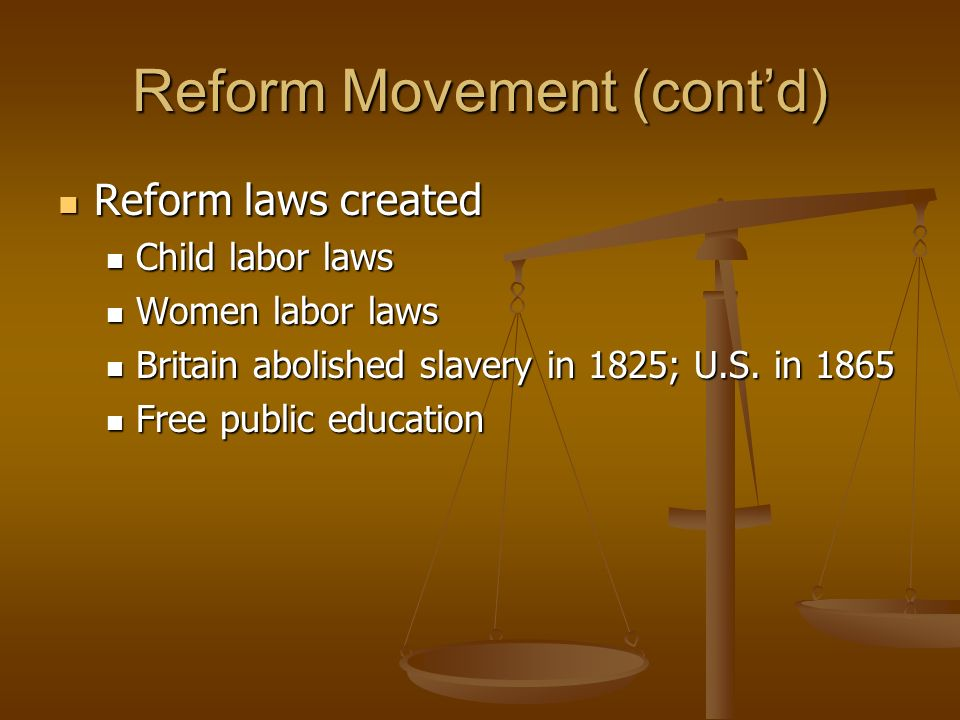 Reform Movement (contd) Reform laws created Reform laws created Child labor laws Child labor laws Women labor laws Women labor laws Britain abolished
