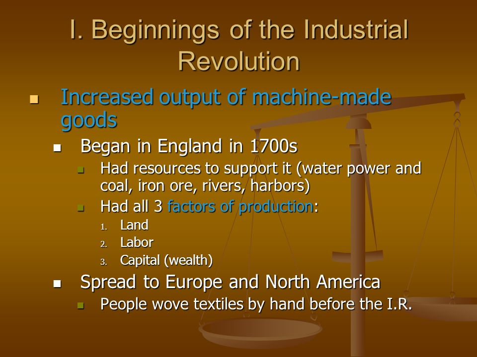 I. Beginnings of the Industrial Revolution Increased output of machine-made goods Increased output of machine-made goods Began in England in 1700s Beg