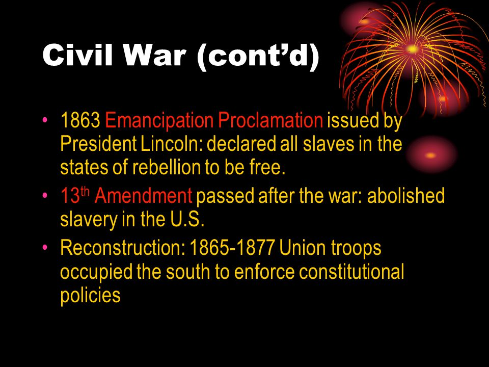 Civil War (contd) 1863 Emancipation Proclamation issued by President Lincoln: declared all slaves in the states of rebellion to be free. 13 th Amendme
