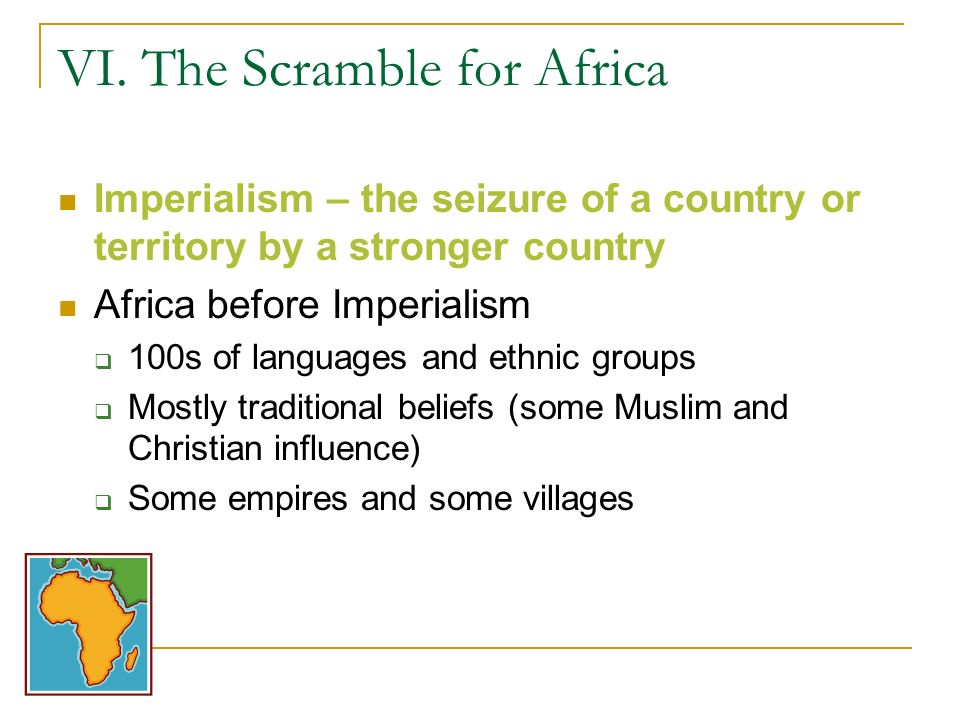 VI. The Scramble for Africa Imperialism – the seizure of a country or territory by a stronger country Africa before Imperialism 100s of languages and