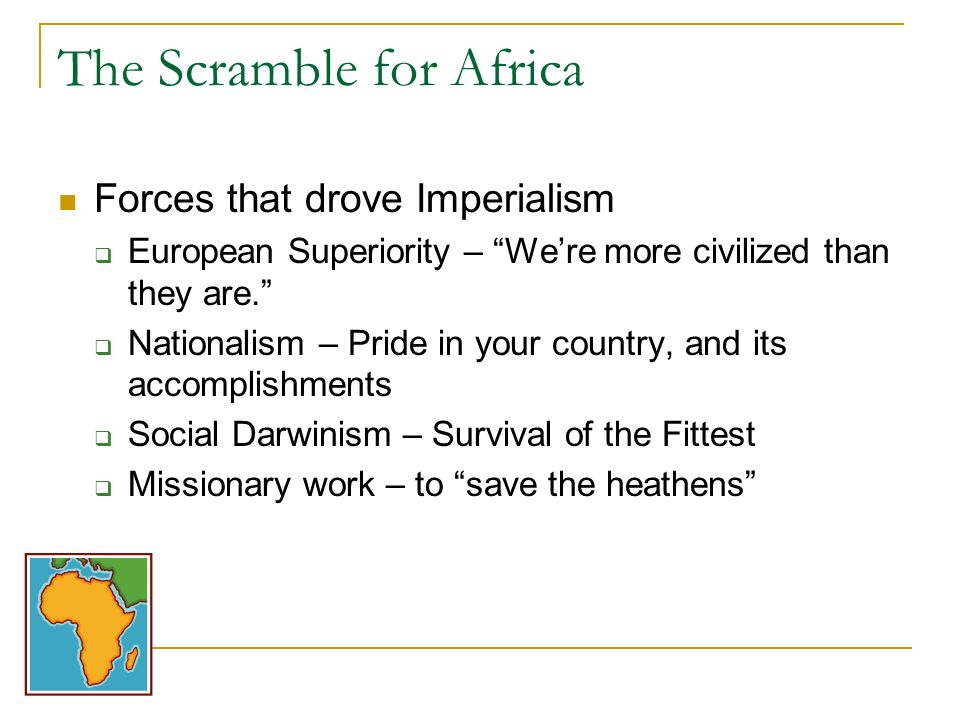 The Scramble for Africa Forces that drove Imperialism European Superiority – Were more civilized than they are. Nationalism – Pride in your country, a